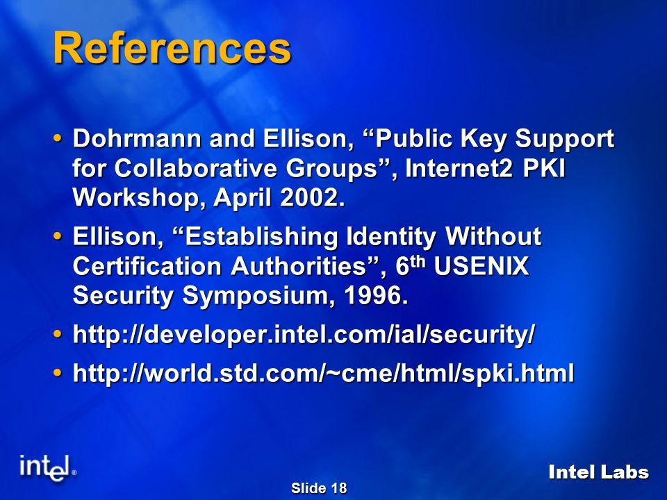 """Intel Labs Slide 18 References  Dohrmann and Ellison, """"Public Key Support for Collaborative Groups"""", Internet2 PKI Workshop, April 2002.  Ellison, """""""