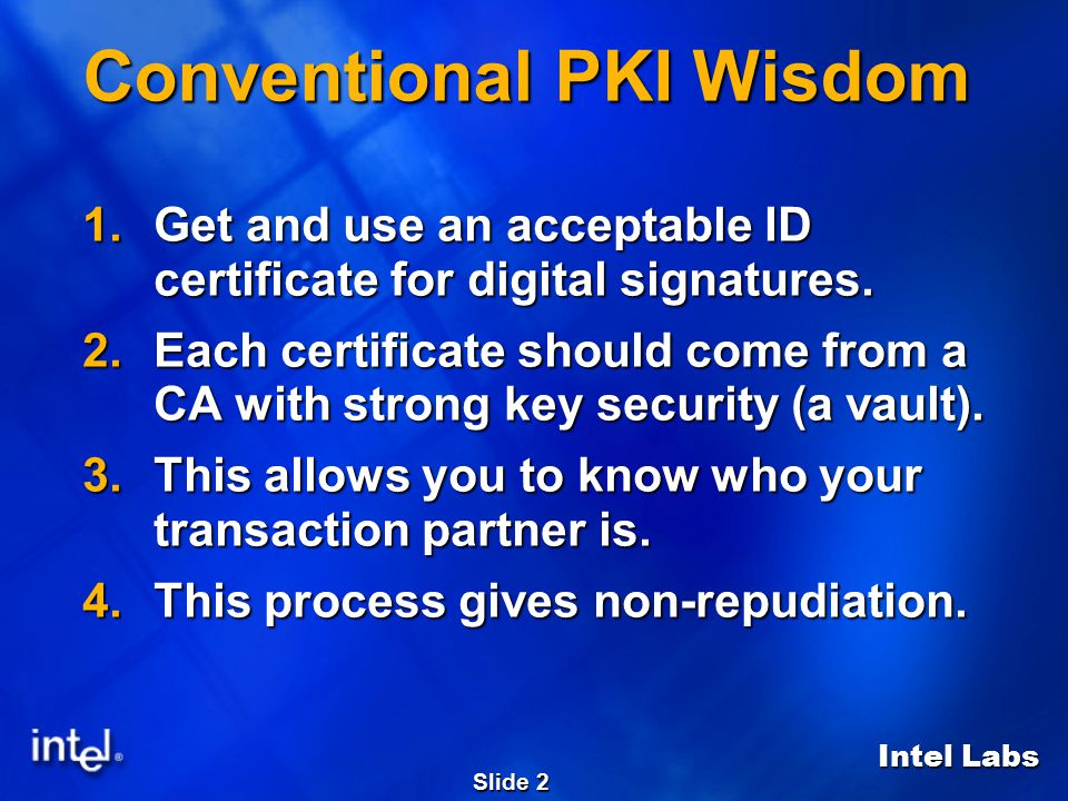 Intel Labs Slide 2 Conventional PKI Wisdom 1.Get and use an acceptable ID certificate for digital signatures.