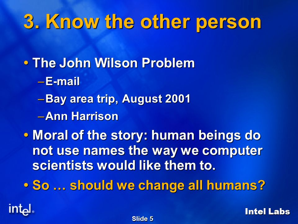 Intel Labs Slide 5 3. Know the other person  The John Wilson Problem –E-mail –Bay area trip, August 2001 –Ann Harrison  Moral of the story: human be