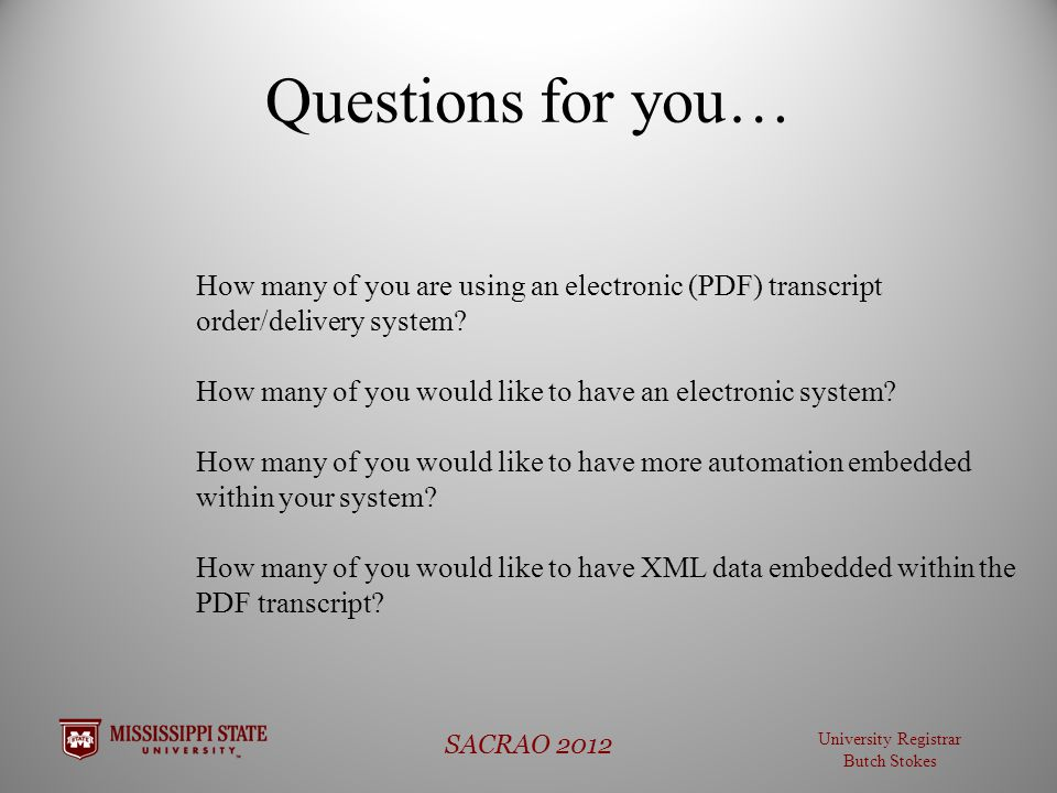 University Registrar Butch Stokes SACRAO 2012 Questions for you… How many of you are using an electronic (PDF) transcript order/delivery system.