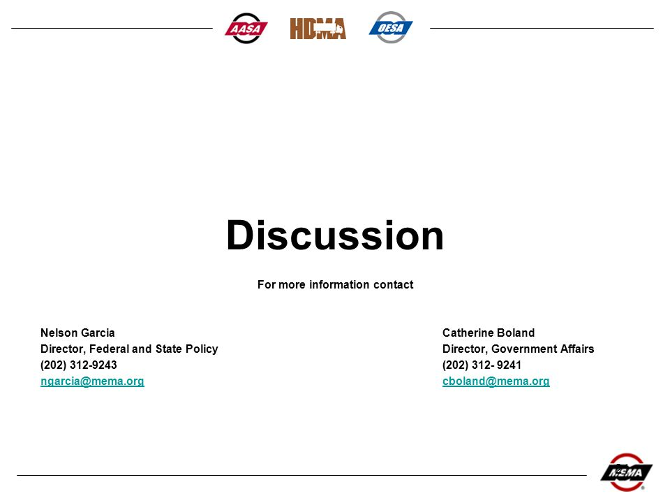 21 Discussion For more information contact Nelson GarciaCatherine Boland Director, Federal and State PolicyDirector, Government Affairs (202) 312-9243(202) 312- 9241 ngarcia@mema.orgcboland@mema.org