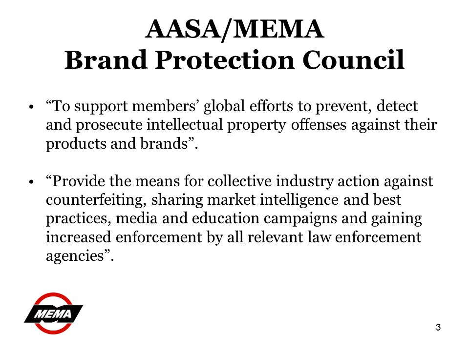 3 AASA/MEMA Brand Protection Council To support members' global efforts to prevent, detect and prosecute intellectual property offenses against their products and brands .
