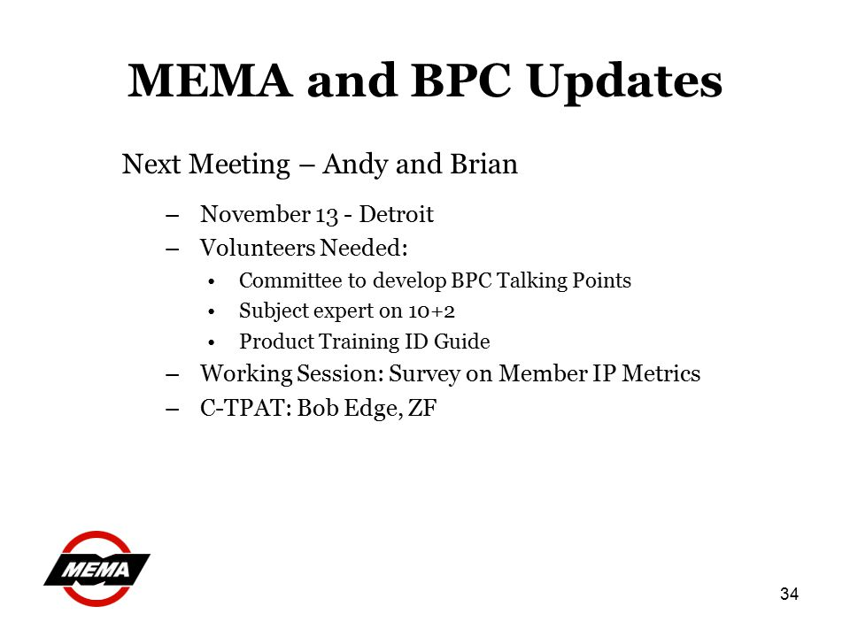 34 MEMA and BPC Updates Next Meeting – Andy and Brian –November 13 - Detroit –Volunteers Needed: Committee to develop BPC Talking Points Subject expert on 10+2 Product Training ID Guide –Working Session: Survey on Member IP Metrics –C-TPAT: Bob Edge, ZF