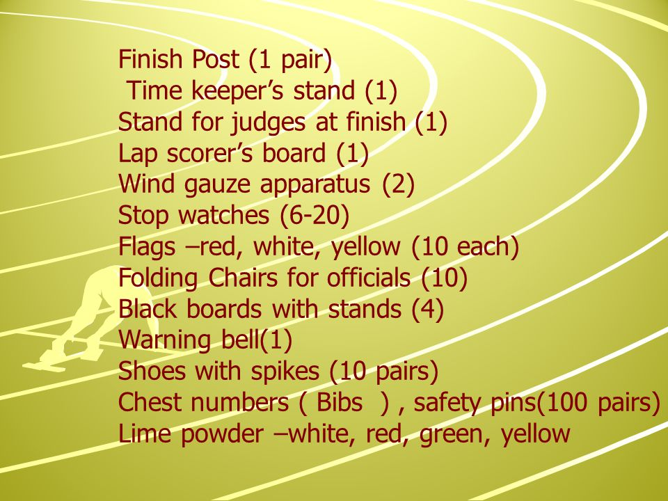 Finish Post (1 pair) Time keeper's stand (1) Stand for judges at finish (1) Lap scorer's board (1) Wind gauze apparatus (2) Stop watches (6-20) Flags –red, white, yellow (10 each) Folding Chairs for officials (10) Black boards with stands (4) Warning bell(1) Shoes with spikes (10 pairs) Chest numbers ( Bibs ), safety pins(100 pairs) Lime powder –white, red, green, yellow