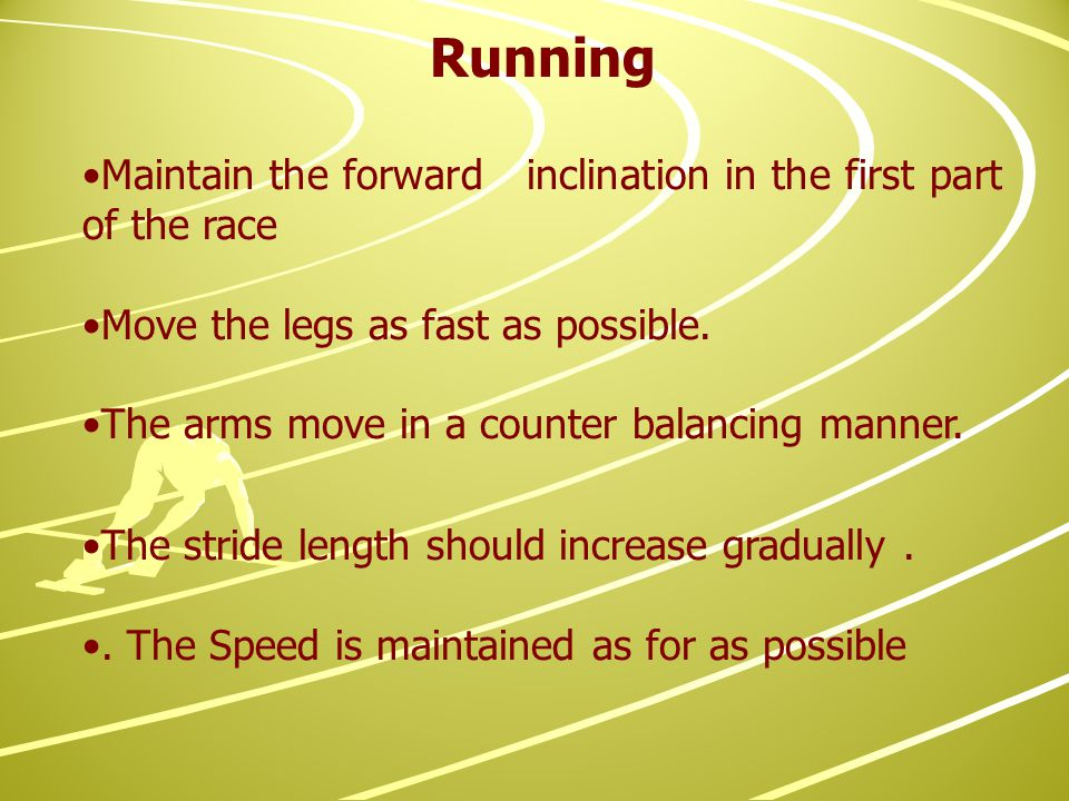 Running Maintain the forward inclination in the first part of the race Move the legs as fast as possible.