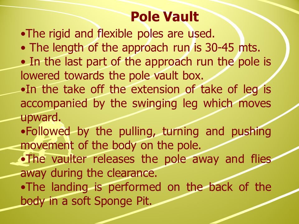 The rigid and flexible poles are used. The length of the approach run is 30-45 mts.