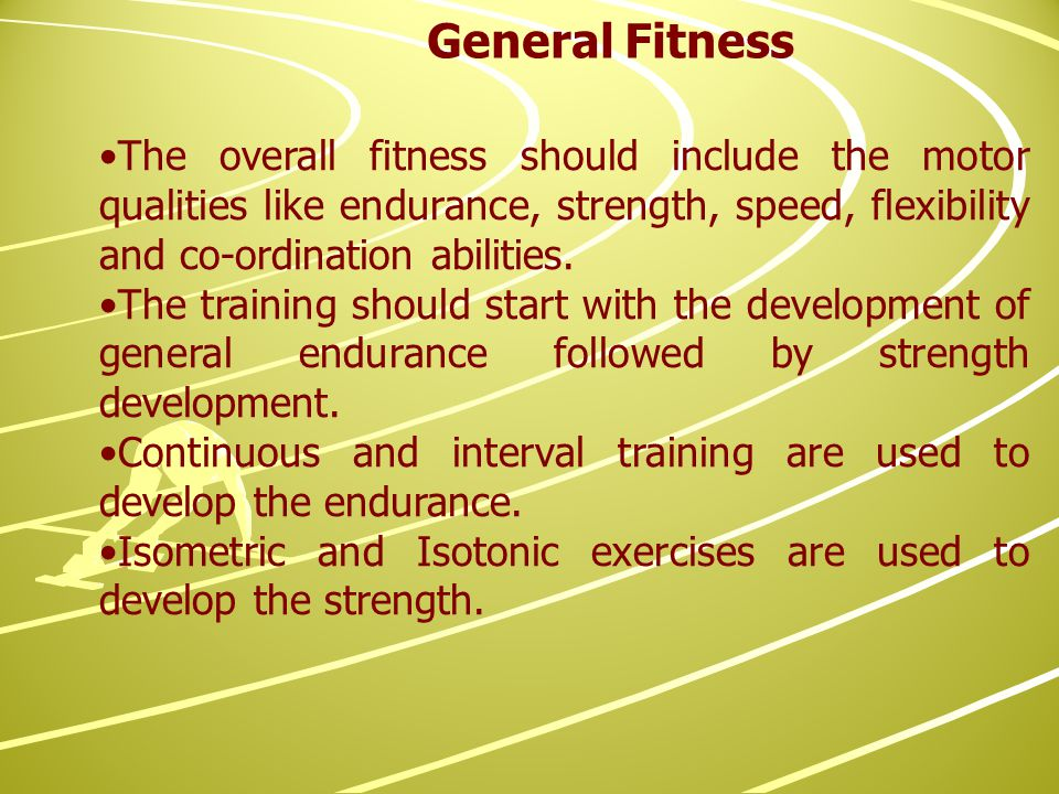 The overall fitness should include the motor qualities like endurance, strength, speed, flexibility and co-ordination abilities.