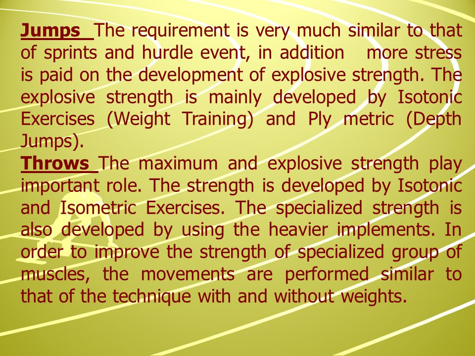 Jumps The requirement is very much similar to that of sprints and hurdle event, in addition more stress is paid on the development of explosive strength.