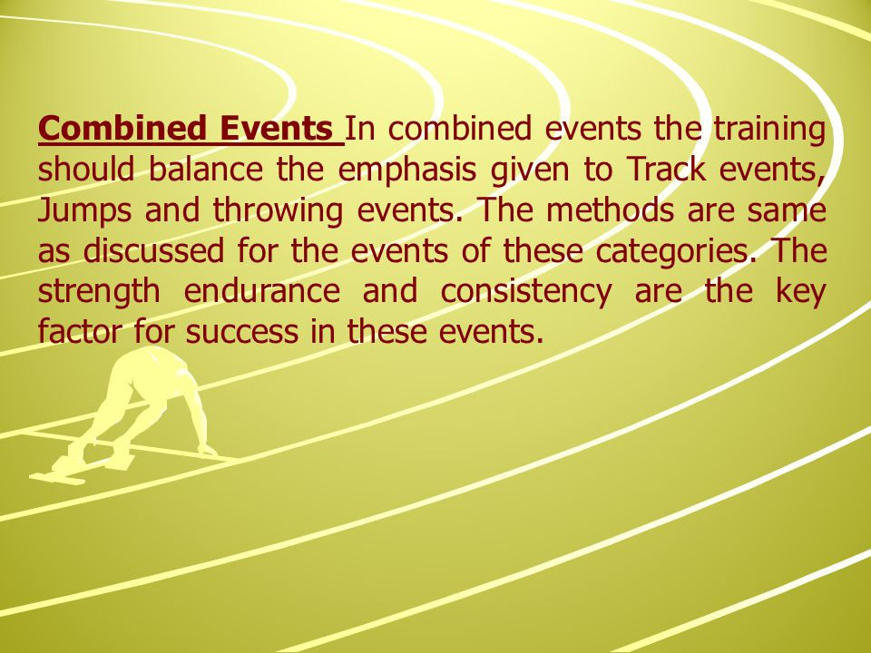 Combined Events In combined events the training should balance the emphasis given to Track events, Jumps and throwing events.