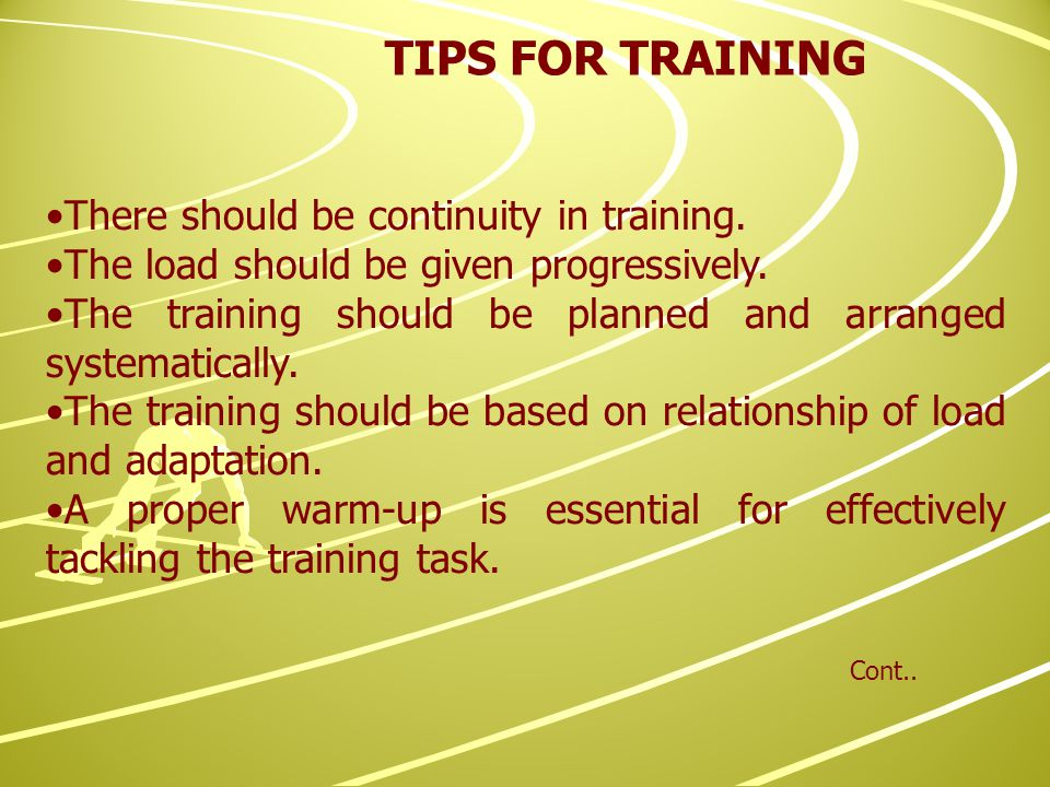 There should be continuity in training. The load should be given progressively.