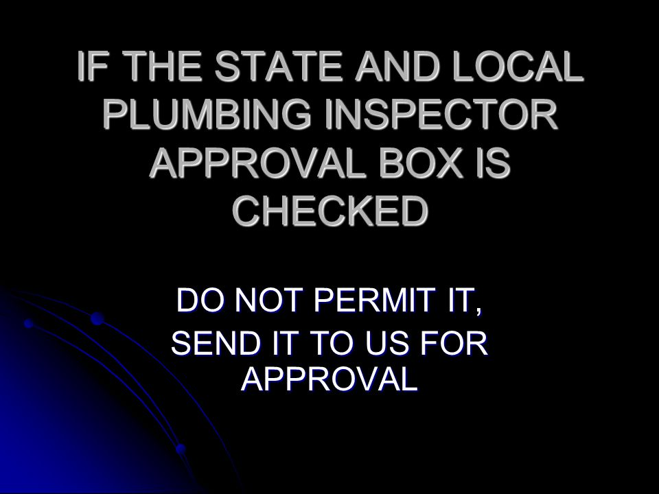 IF THE STATE AND LOCAL PLUMBING INSPECTOR APPROVAL BOX IS CHECKED DO NOT PERMIT IT, SEND IT TO US FOR APPROVAL