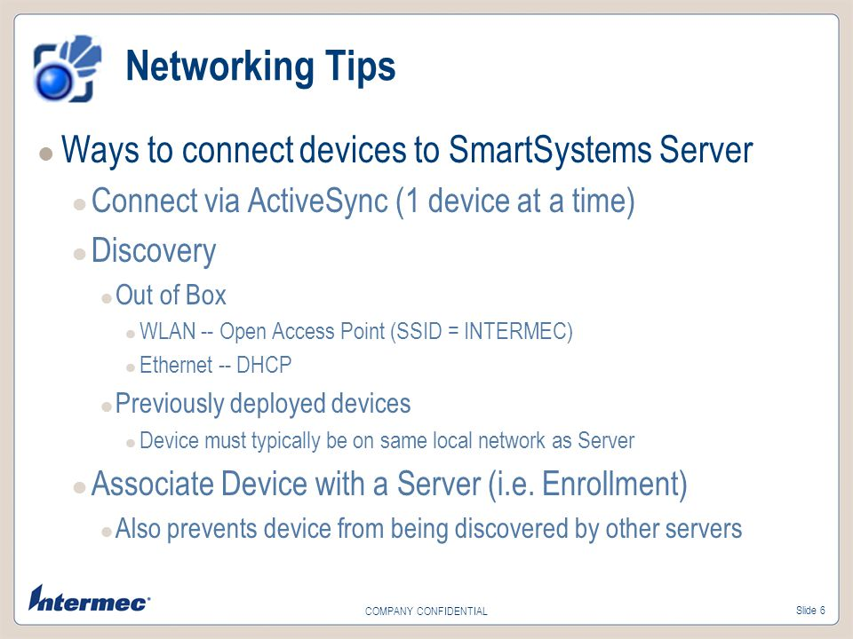 Slide 6 COMPANY CONFIDENTIAL Networking Tips Ways to connect devices to SmartSystems Server Connect via ActiveSync (1 device at a time) Discovery Out of Box WLAN -- Open Access Point (SSID = INTERMEC) Ethernet -- DHCP Previously deployed devices Device must typically be on same local network as Server Associate Device with a Server (i.e.