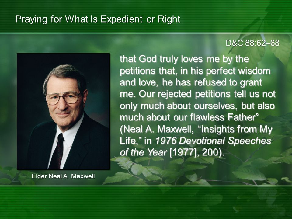 D&C 88:62–68 Praying for What Is Expedient or Right that God truly loves me by the petitions that, in his perfect wisdom and love, he has refused to g
