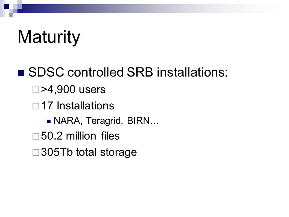 Maturity SDSC controlled SRB installations:  >4,900 users  17 Installations NARA, Teragrid, BIRN…  50.2 million files  305Tb total storage