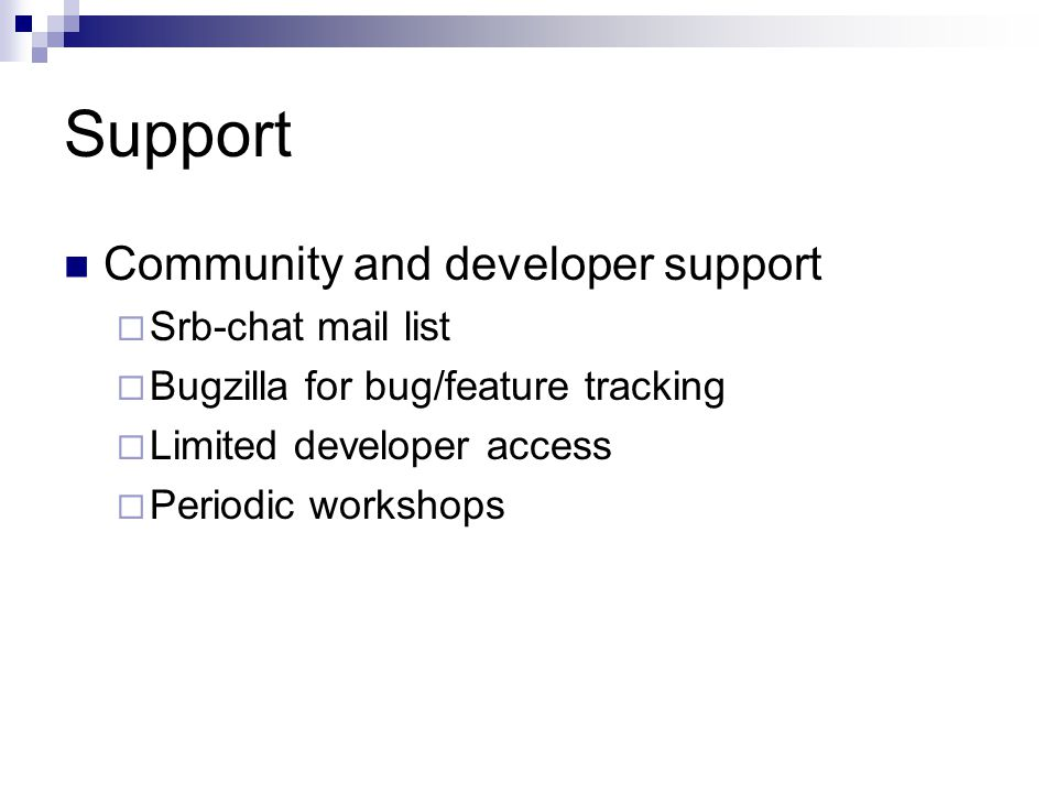 Support Community and developer support  Srb-chat mail list  Bugzilla for bug/feature tracking  Limited developer access  Periodic workshops