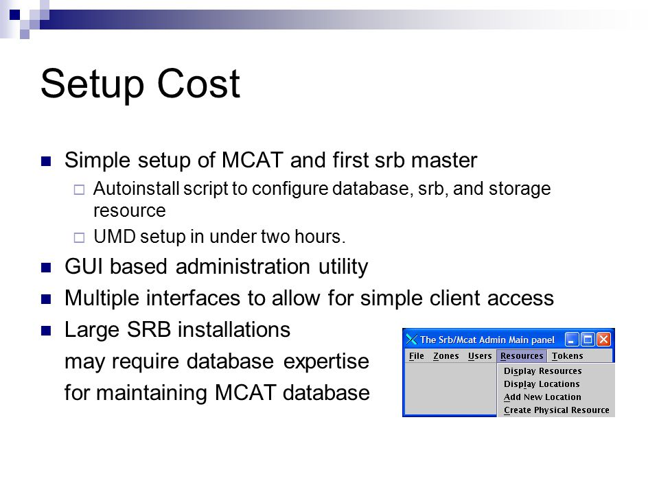Setup Cost Simple setup of MCAT and first srb master  Autoinstall script to configure database, srb, and storage resource  UMD setup in under two hours.