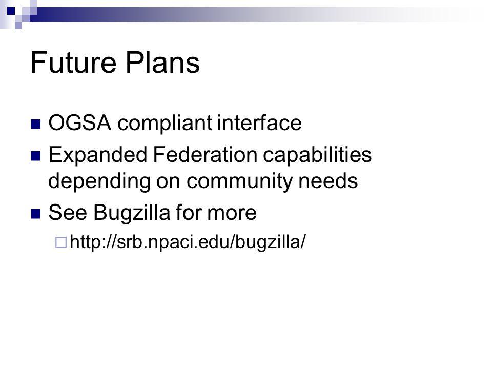 Future Plans OGSA compliant interface Expanded Federation capabilities depending on community needs See Bugzilla for more  http://srb.npaci.edu/bugzilla/