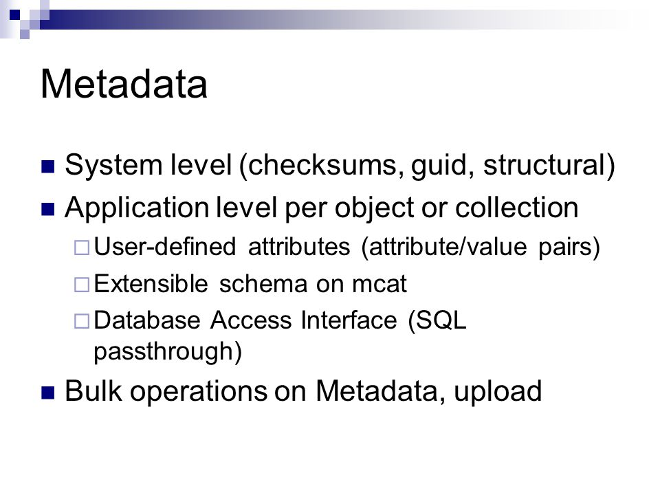 Metadata System level (checksums, guid, structural) Application level per object or collection  User-defined attributes (attribute/value pairs)  Extensible schema on mcat  Database Access Interface (SQL passthrough) Bulk operations on Metadata, upload