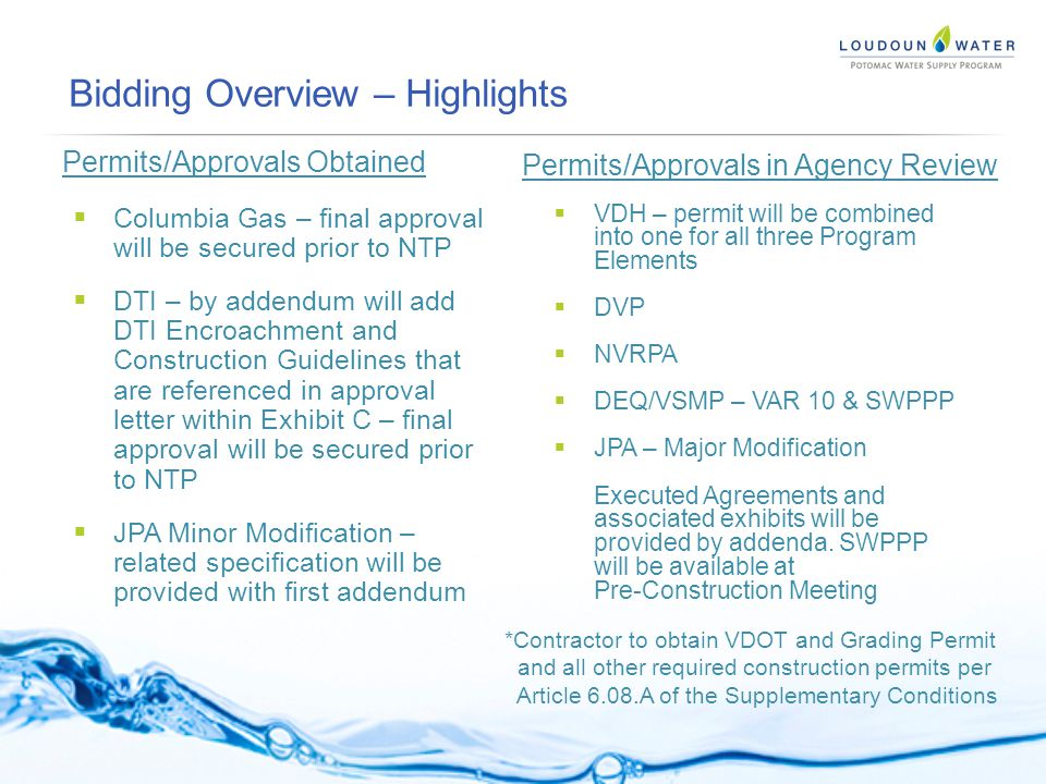 Bidding Overview – Highlights Permits/Approvals Obtained Permits/Approvals in Agency Review  Columbia Gas – final approval will be secured prior to NTP  DTI – by addendum will add DTI Encroachment and Construction Guidelines that are referenced in approval letter within Exhibit C – final approval will be secured prior to NTP  JPA Minor Modification – related specification will be provided with first addendum  VDH – permit will be combined into one for all three Program Elements  DVP  NVRPA  DEQ/VSMP – VAR 10 & SWPPP  JPA – Major Modification Executed Agreements and associated exhibits will be provided by addenda.
