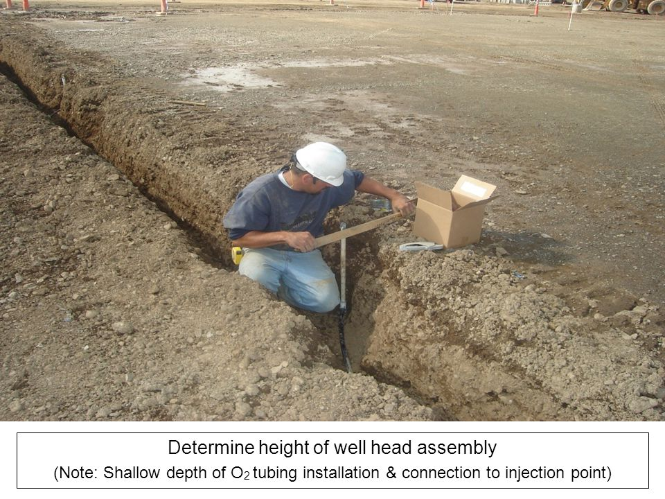 Determine height of well head assembly (Note: Shallow depth of O 2 tubing installation & connection to injection point)