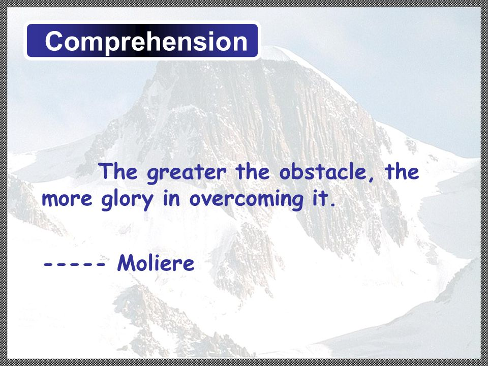 The greater the obstacle, the more glory in overcoming it. ----- Moliere Comprehension