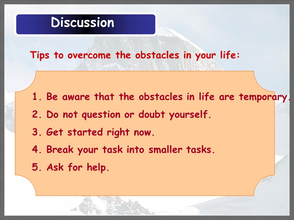 Tips to overcome the obstacles in your life: 1. Be aware that the obstacles in life are temporary.