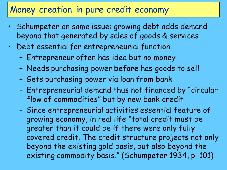 Money creation in pure credit economy Schumpeter on same issue: growing debt adds demand beyond that generated by sales of goods & services Debt essen