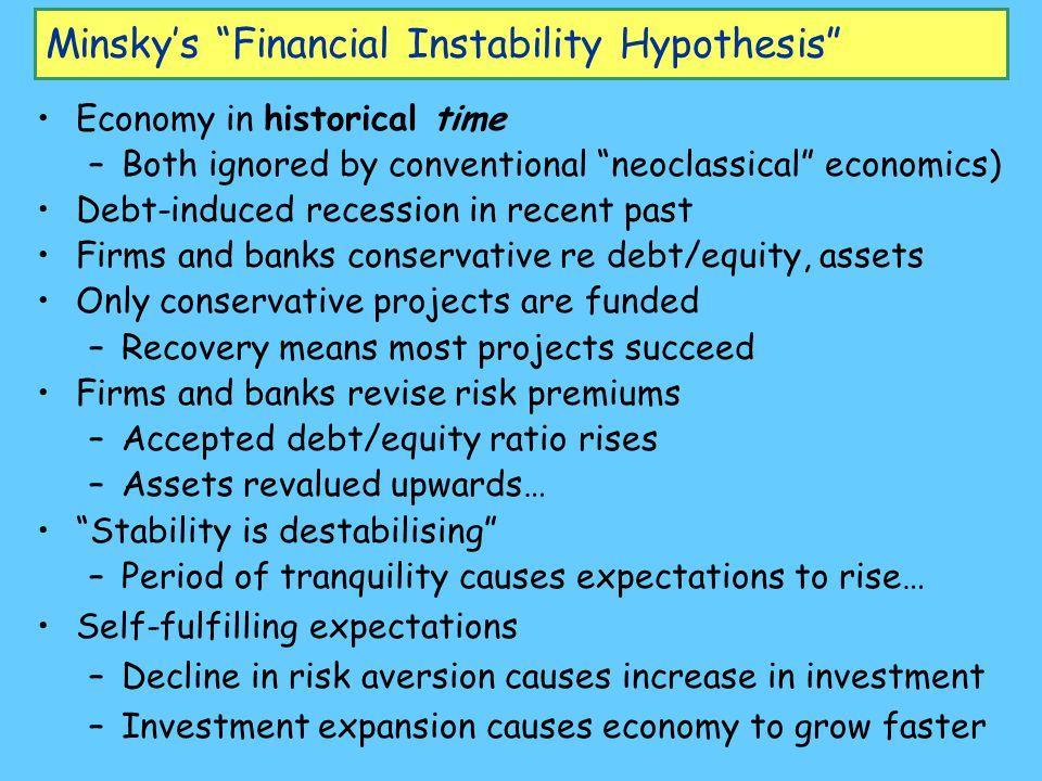 "Minsky's ""Financial Instability Hypothesis"" Economy in historical time –Both ignored by conventional ""neoclassical"" economics) Debt-induced recession"