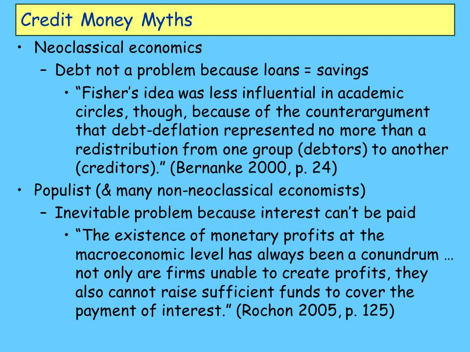 Neoclassical myth: Deposits create loans Creation process: –Government creates Base Money (e.g., welfare cheque) –Public puts BM in bank account –Bank keeps fraction (RR%: reserve requirement ) –Lends rest: MB*(1-RR%) –Borrower deposits loan in another bank… –Iterative process generates BM/RR dollars Banks as –Passive amplifiers of government money creation –Mere intermediaries between savers & borrowers Loan transfers money from saver to borrower –Private Debt has minimal macroeconomic effect Only if borrower has higher propensity to spend
