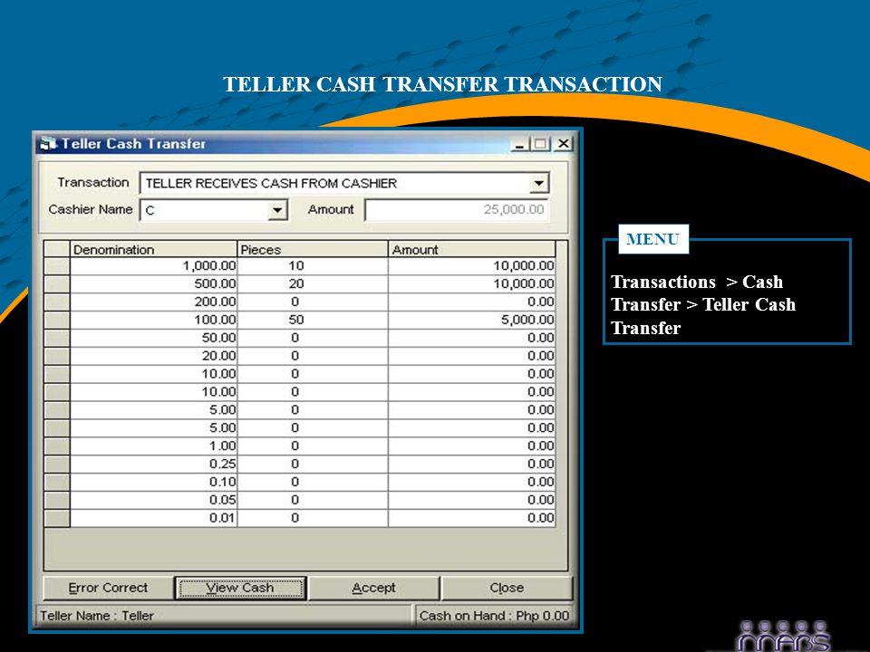 TELLER CASH TRANSFER TRANSACTION Transactions > Cash Transfer > Teller Cash Transfer MENU