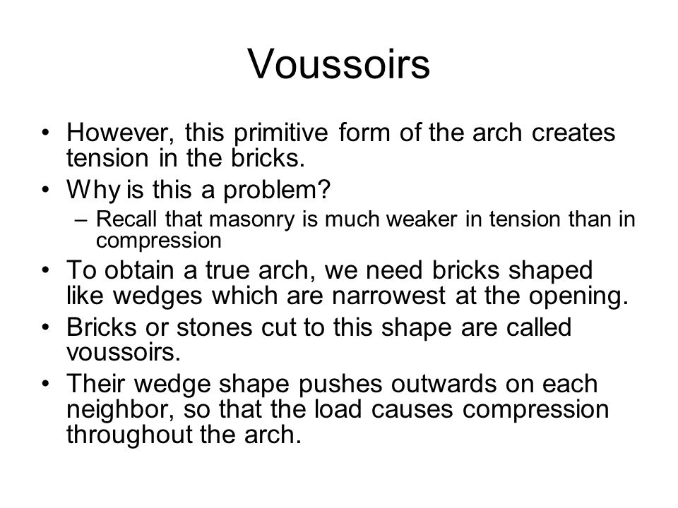 Voussoirs However, this primitive form of the arch creates tension in the bricks. Why is this a problem? –Recall that masonry is much weaker in tensio
