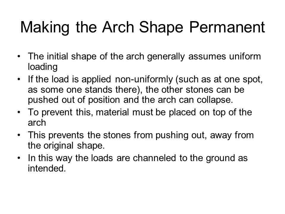 Making the Arch Shape Permanent The initial shape of the arch generally assumes uniform loading If the load is applied non-uniformly (such as at one spot, as some one stands there), the other stones can be pushed out of position and the arch can collapse.