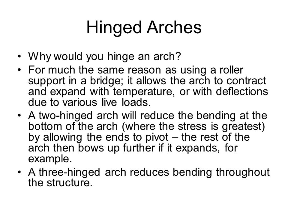 Hinged Arches Why would you hinge an arch? For much the same reason as using a roller support in a bridge; it allows the arch to contract and expand w