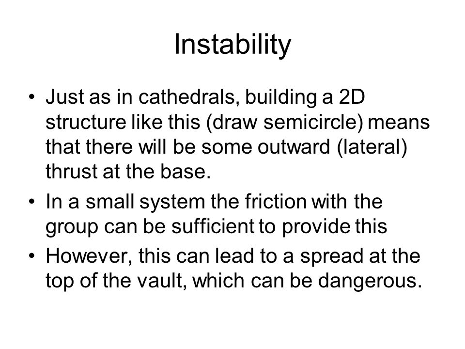 Instability Just as in cathedrals, building a 2D structure like this (draw semicircle) means that there will be some outward (lateral) thrust at the base.