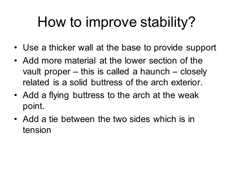 How to improve stability? Use a thicker wall at the base to provide support Add more material at the lower section of the vault proper – this is calle