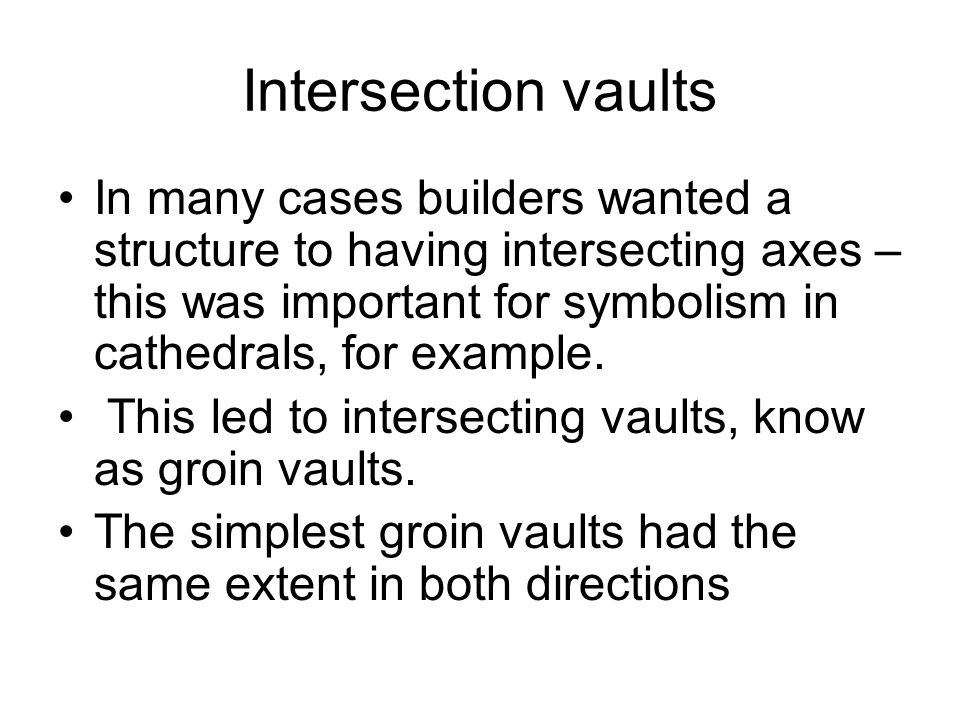 Intersection vaults In many cases builders wanted a structure to having intersecting axes – this was important for symbolism in cathedrals, for exampl