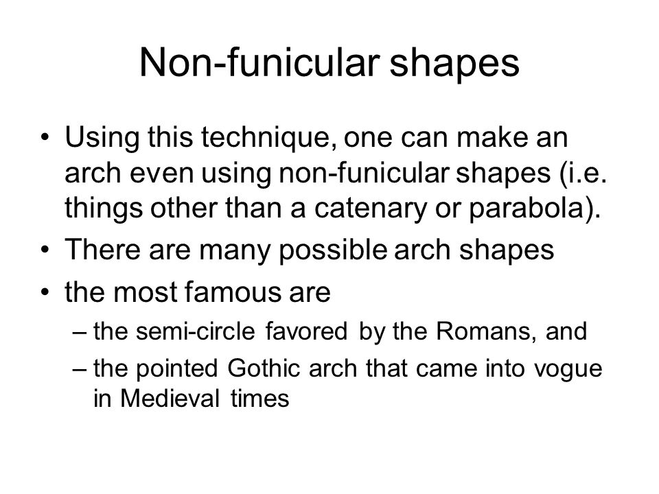 Non-funicular shapes Using this technique, one can make an arch even using non-funicular shapes (i.e. things other than a catenary or parabola). There