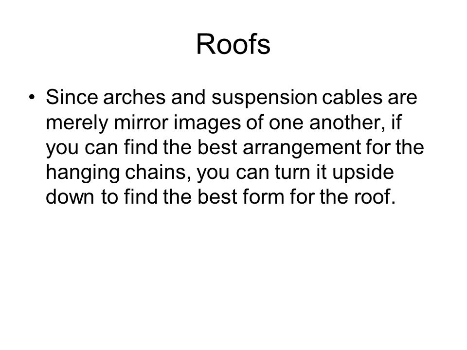 Roofs Since arches and suspension cables are merely mirror images of one another, if you can find the best arrangement for the hanging chains, you can