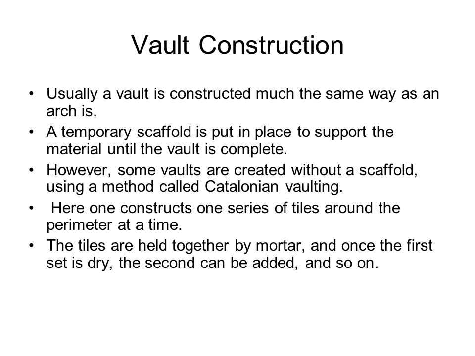 Vault Construction Usually a vault is constructed much the same way as an arch is. A temporary scaffold is put in place to support the material until