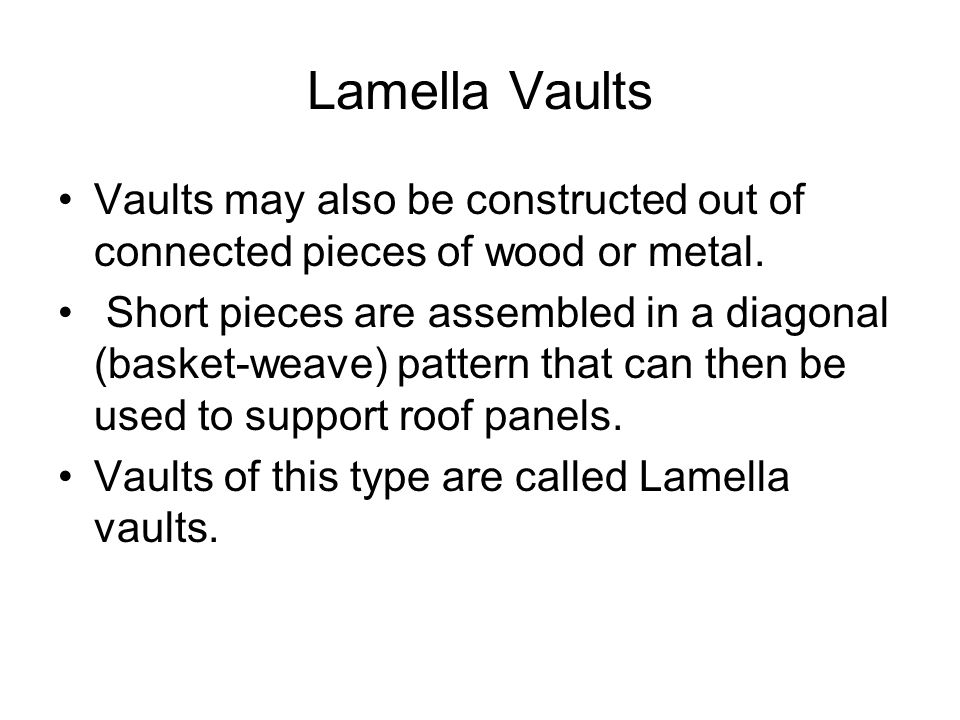 Lamella Vaults Vaults may also be constructed out of connected pieces of wood or metal.