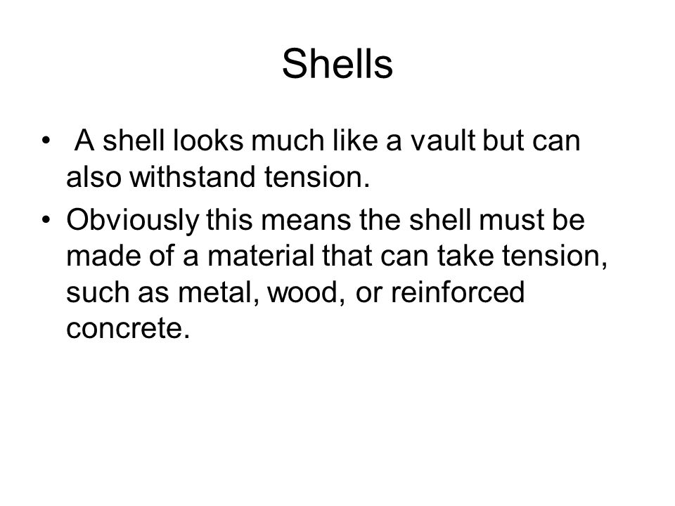 Shells A shell looks much like a vault but can also withstand tension. Obviously this means the shell must be made of a material that can take tension