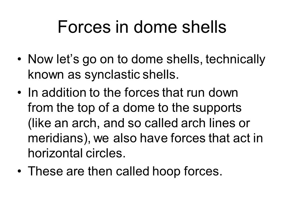 Forces in dome shells Now let's go on to dome shells, technically known as synclastic shells. In addition to the forces that run down from the top of