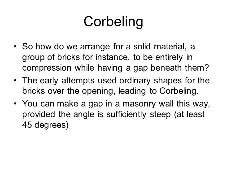 Corbeling So how do we arrange for a solid material, a group of bricks for instance, to be entirely in compression while having a gap beneath them? Th
