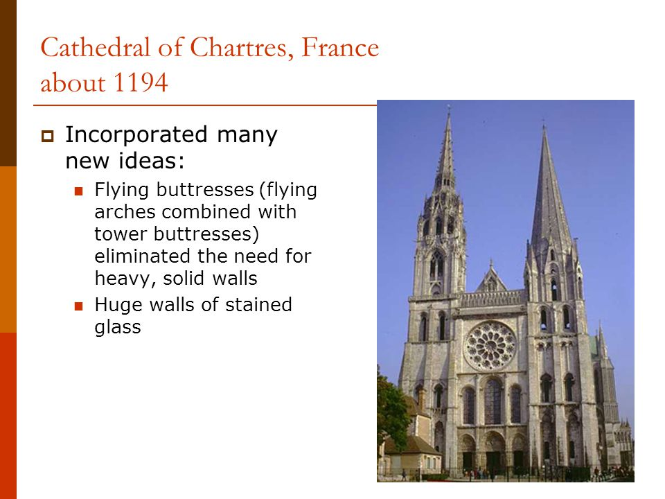 Cathedral of Chartres, France about 1194  Incorporated many new ideas: Flying buttresses (flying arches combined with tower buttresses) eliminated the need for heavy, solid walls Huge walls of stained glass