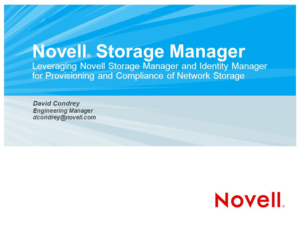 Novell ® Storage Manager Leveraging Novell Storage Manager and Identity Manager for Provisioning and Compliance of Network Storage David Condrey Engineering Manager dcondrey@novell.com