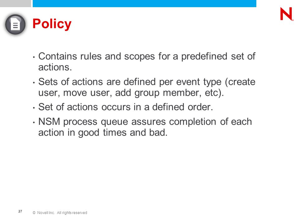 © Novell Inc. All rights reserved 27 Policy Contains rules and scopes for a predefined set of actions. Sets of actions are defined per event type (cre