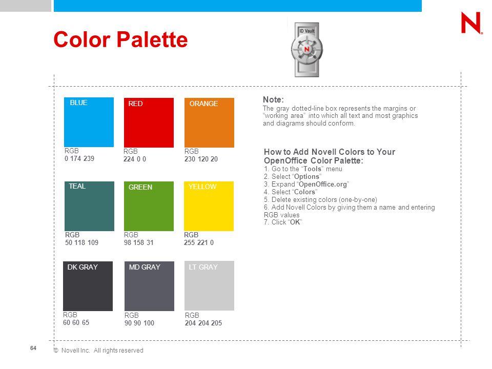 © Novell Inc. All rights reserved 64 Color Palette RGB 224 0 0 RED RGB 230 120 20 ORANGE RGB 98 158 31 GREEN RGB 0 174 239 BLUE RGB 60 60 65 RGB 90 90