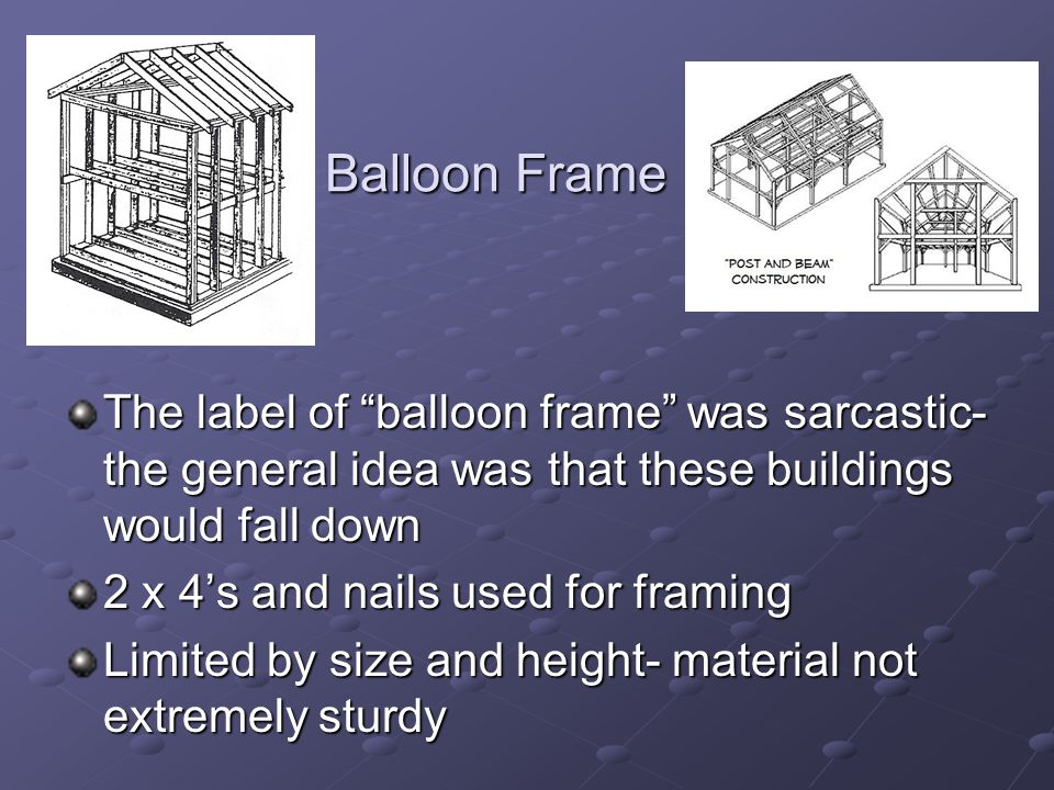 Balloon Frame Balloon Frame The label of balloon frame was sarcastic- the general idea was that these buildings would fall down 2 x 4's and nails used for framing Limited by size and height- material not extremely sturdy