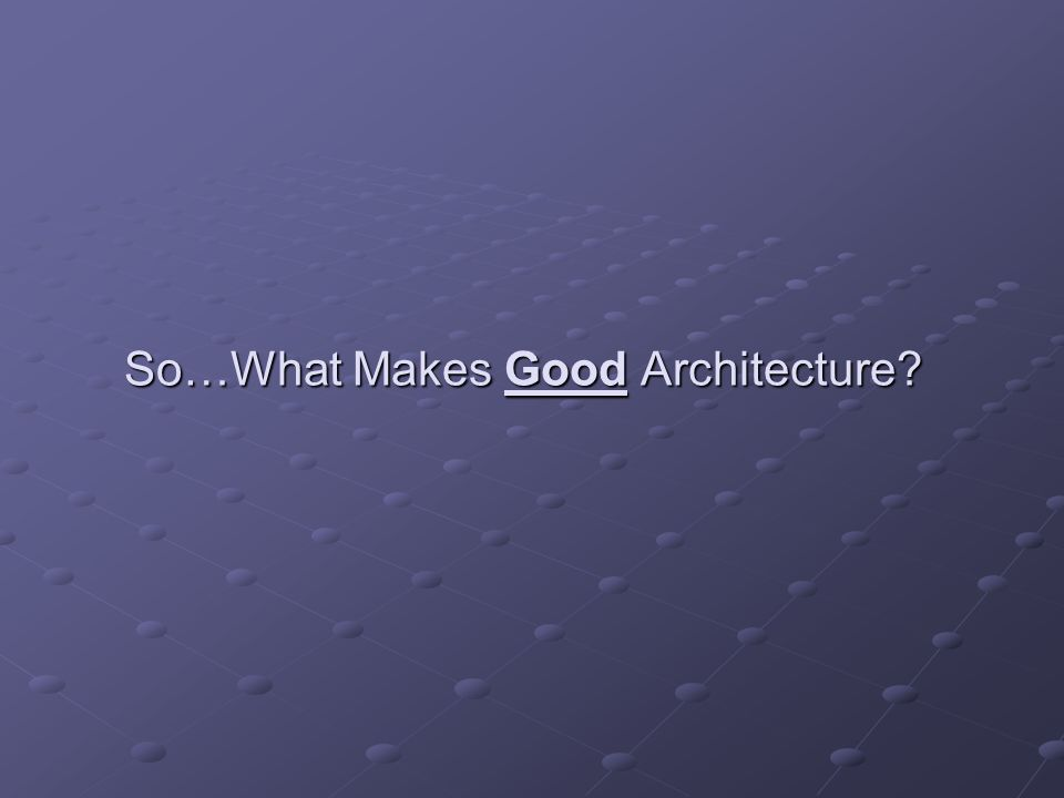 So…What Makes Good Architecture?
