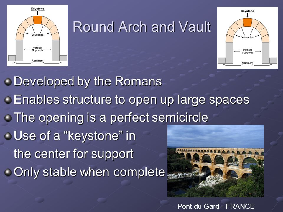 Round Arch and Vault Developed by the Romans Enables structure to open up large spaces The opening is a perfect semicircle Use of a keystone in the center for support Only stable when complete Pont du Gard - FRANCE